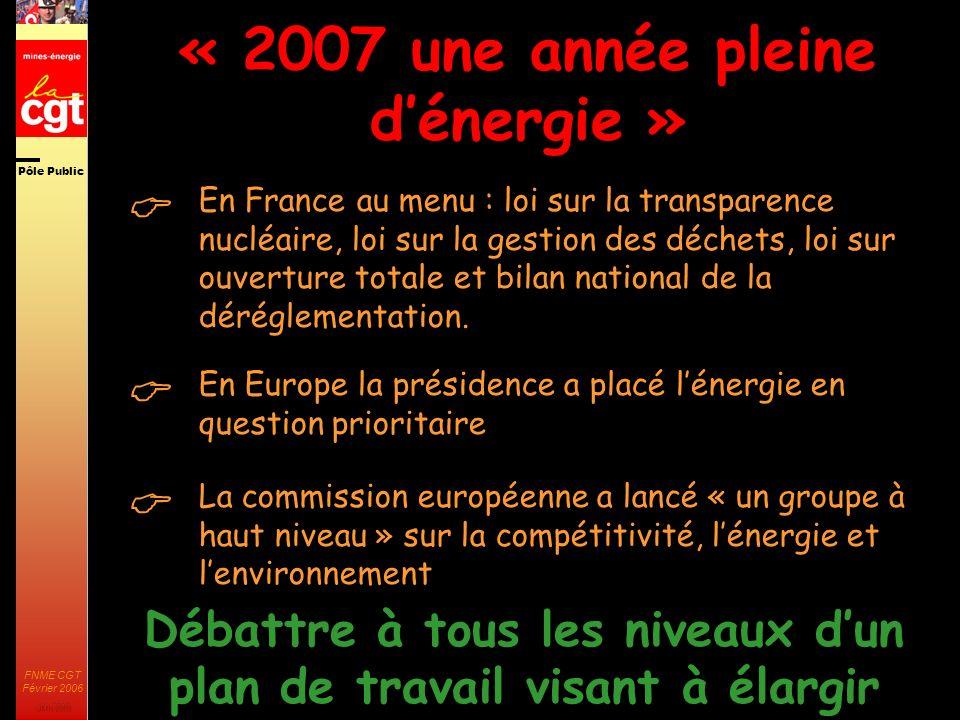 Pôle Public JMK 2003 FNME CGT Février 2006 33 « 2007 une année pleine dénergie » En France au menu : loi sur la transparence nucléaire, loi sur la gestion des déchets, loi sur ouverture totale et bilan national de la déréglementation.