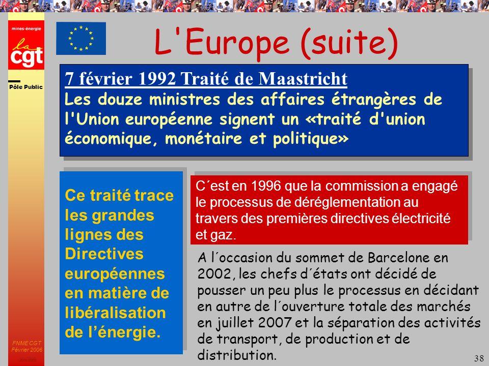 Pôle Public JMK 2003 FNME CGT Février 2006 38 L Europe (suite) Ce traité trace les grandes lignes des Directives européennes en matière de libéralisation de lénergie.