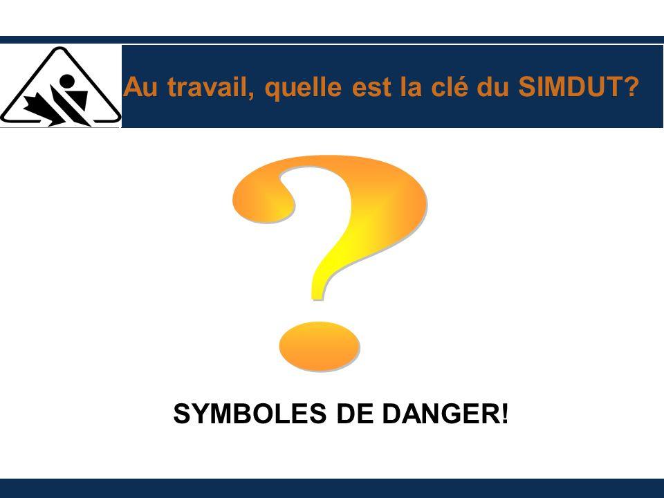 Au travail, quelle est la clé du SIMDUT? SYMBOLES DE DANGER!