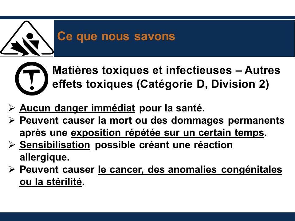 Ce que nous savons Matières toxiques et infectieuses – Autres effets toxiques (Catégorie D, Division 2) Aucun danger immédiat pour la santé. Peuvent c