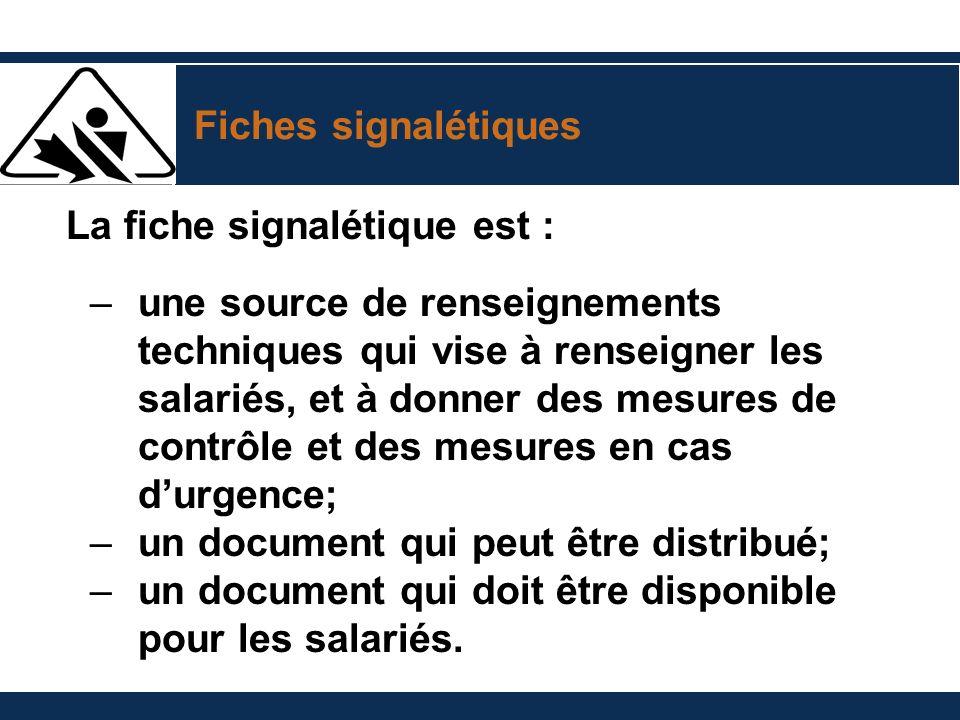 Fiches signalétiques La fiche signalétique est : –une source de renseignements techniques qui vise à renseigner les salariés, et à donner des mesures de contrôle et des mesures en cas durgence; –un document qui peut être distribué; –un document qui doit être disponible pour les salariés.