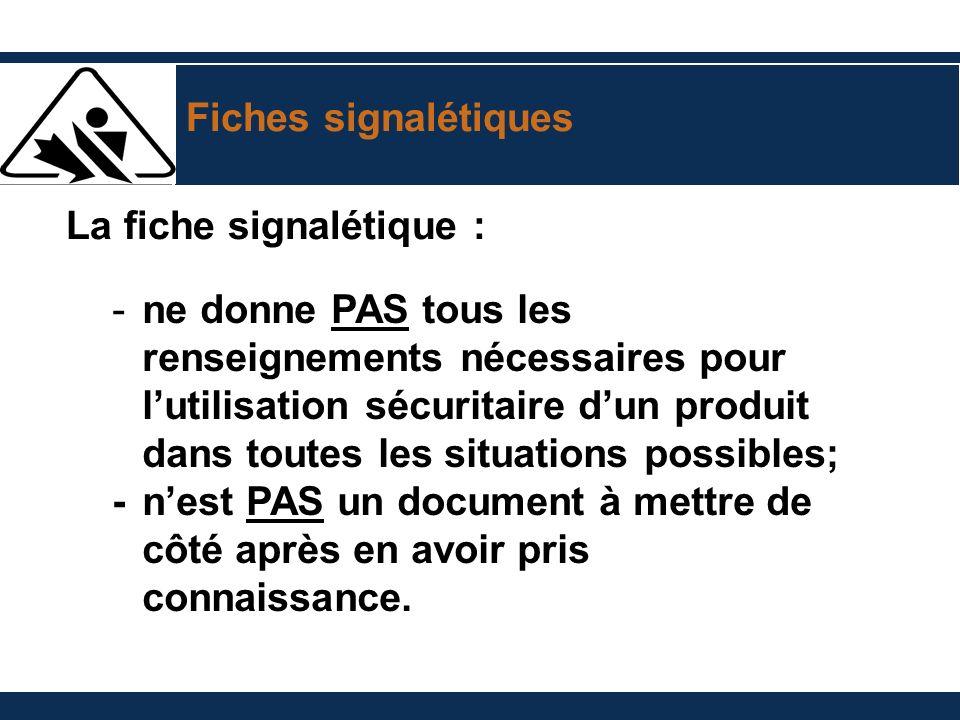 Fiches signalétiques La fiche signalétique : -ne donne PAS tous les renseignements nécessaires pour lutilisation sécuritaire dun produit dans toutes l
