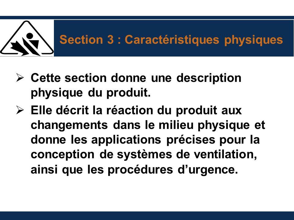 Section 3 : Caractéristiques physiques Cette section donne une description physique du produit. Elle décrit la réaction du produit aux changements dan