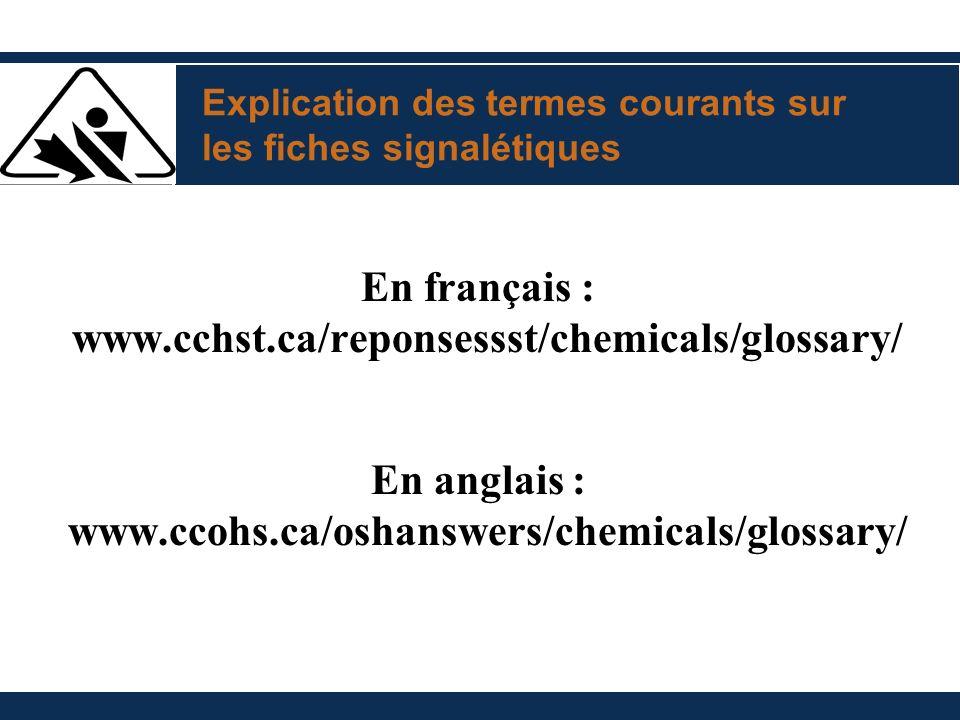 Explication des termes courants sur les fiches signalétiques En français : www.cchst.ca/reponsessst/chemicals/glossary/ En anglais : www.ccohs.ca/oshanswers/chemicals/glossary/
