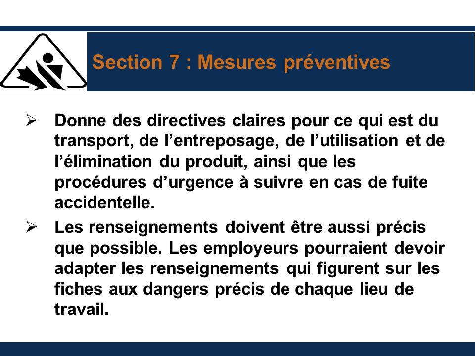 Section 7 : Mesures préventives Donne des directives claires pour ce qui est du transport, de lentreposage, de lutilisation et de lélimination du produit, ainsi que les procédures durgence à suivre en cas de fuite accidentelle.