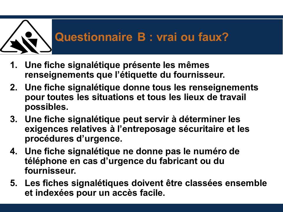 Questionnaire B : vrai ou faux? 1. Une fiche signalétique présente les mêmes renseignements que létiquette du fournisseur. 2. Une fiche signalétique d