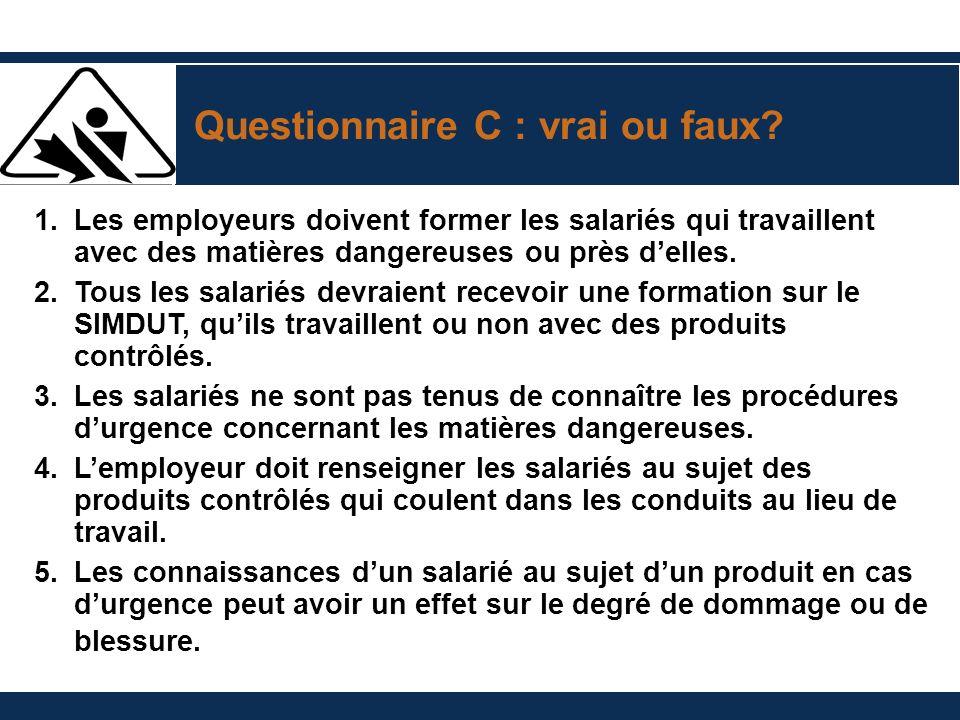 Questionnaire C : vrai ou faux? 1.Les employeurs doivent former les salariés qui travaillent avec des matières dangereuses ou près delles. 2. Tous les