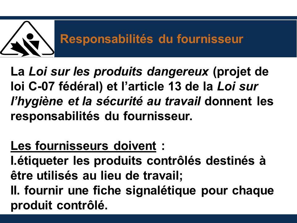 Responsabilités du fournisseur La Loi sur les produits dangereux (projet de loi C-07 fédéral) et larticle 13 de la Loi sur lhygiène et la sécurité au travail donnent les responsabilités du fournisseur.