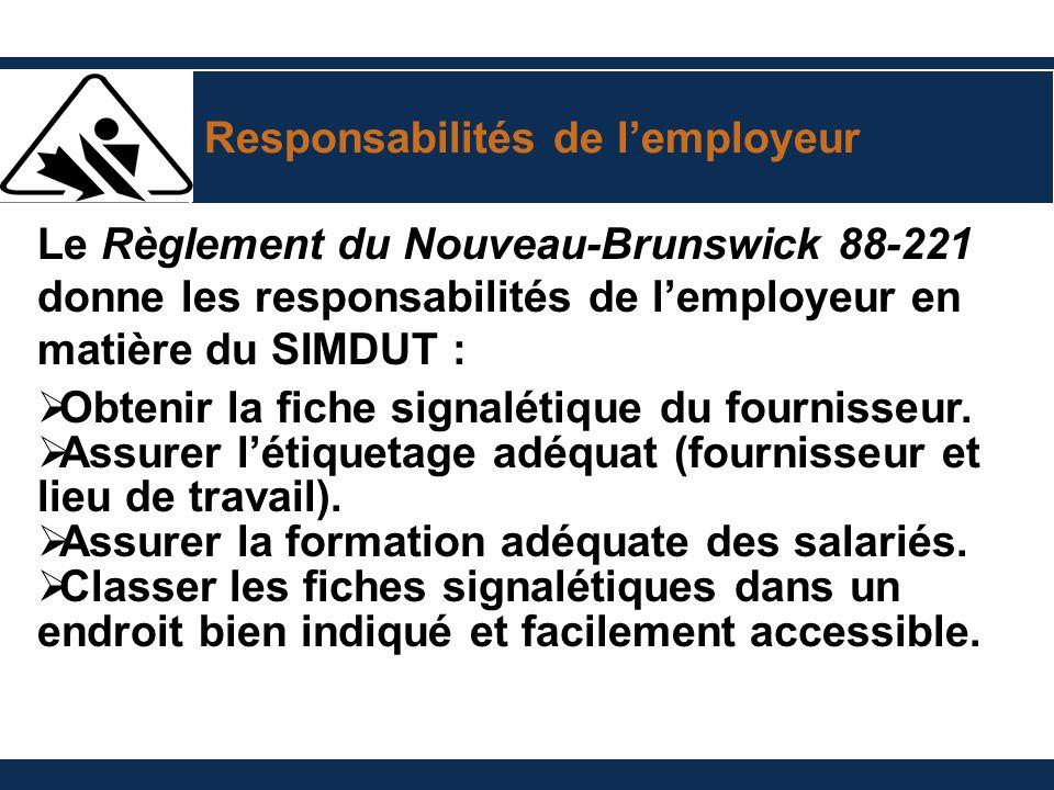 Responsabilités de lemployeur Le Règlement du Nouveau-Brunswick 88-221 donne les responsabilités de lemployeur en matière du SIMDUT : Obtenir la fiche signalétique du fournisseur.