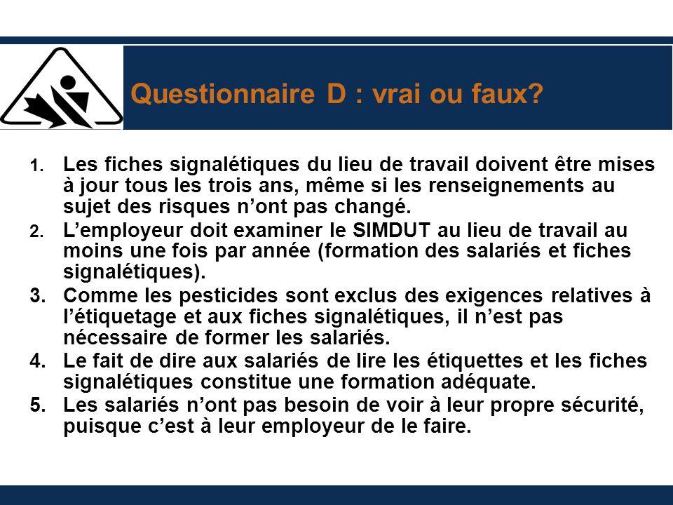 Questionnaire D : vrai ou faux? 1. Les fiches signalétiques du lieu de travail doivent être mises à jour tous les trois ans, même si les renseignement