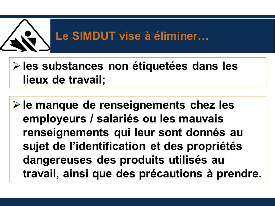 Le SIMDUT vise à éliminer… les substances non étiquetées dans les lieux de travail; le manque de renseignements chez les employeurs / salariés ou les mauvais renseignements qui leur sont donnés au sujet de lidentification et des propriétés dangereuses des produits utilisés au travail, ainsi que des précautions à prendre.