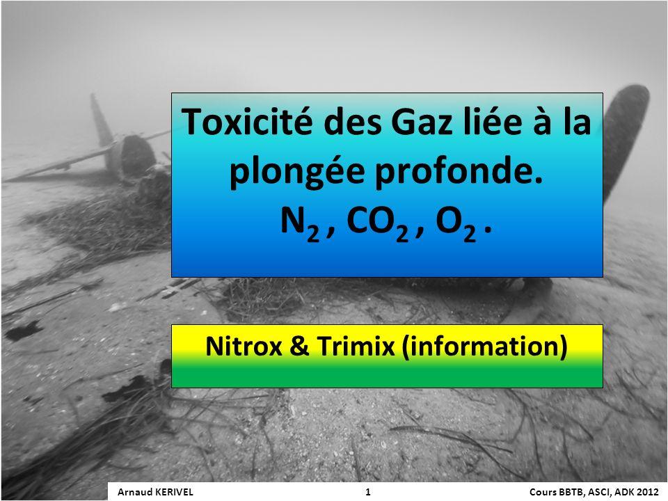 Toxicité des Gaz liée à la plongée profonde. N 2, CO 2, O 2. Nitrox & Trimix (information) Arnaud KERIVEL 1 Cours BBTB, ASCI, ADK 2012