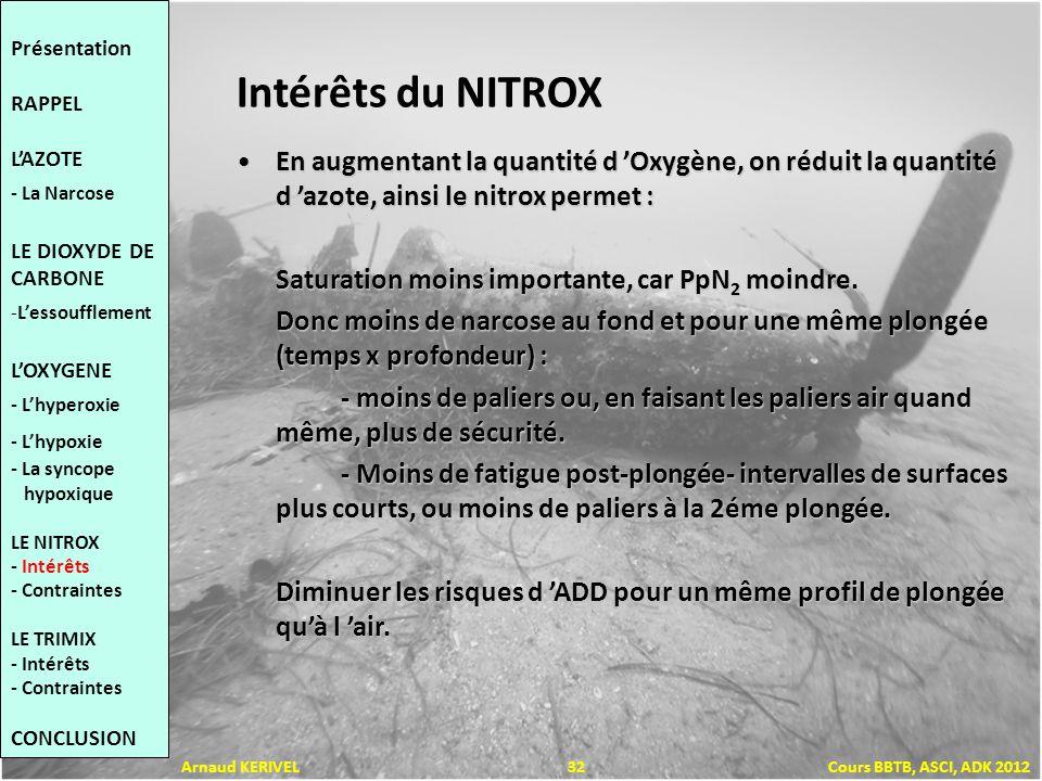 Intérêts du NITROX En augmentant la quantité d Oxygène, on réduit la quantité d azote, ainsi le nitrox permet :En augmentant la quantité d Oxygène, on réduit la quantité d azote, ainsi le nitrox permet : Saturation moins importante, car PpN 2 moindre.