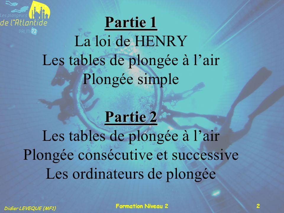 Didier LEVEQUE (MF1) Formation Niveau 22 Partie 1 Partie 2 Partie 1 La loi de HENRY Les tables de plongée à lair Plongée simple Partie 2 Les tables de