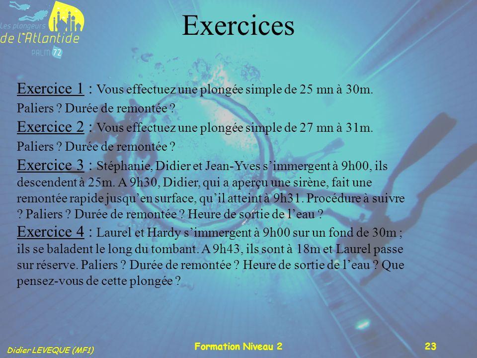 Didier LEVEQUE (MF1) Formation Niveau 223 Exercices Exercice 1 : Vous effectuez une plongée simple de 25 mn à 30m. Paliers ? Durée de remontée ? Exerc