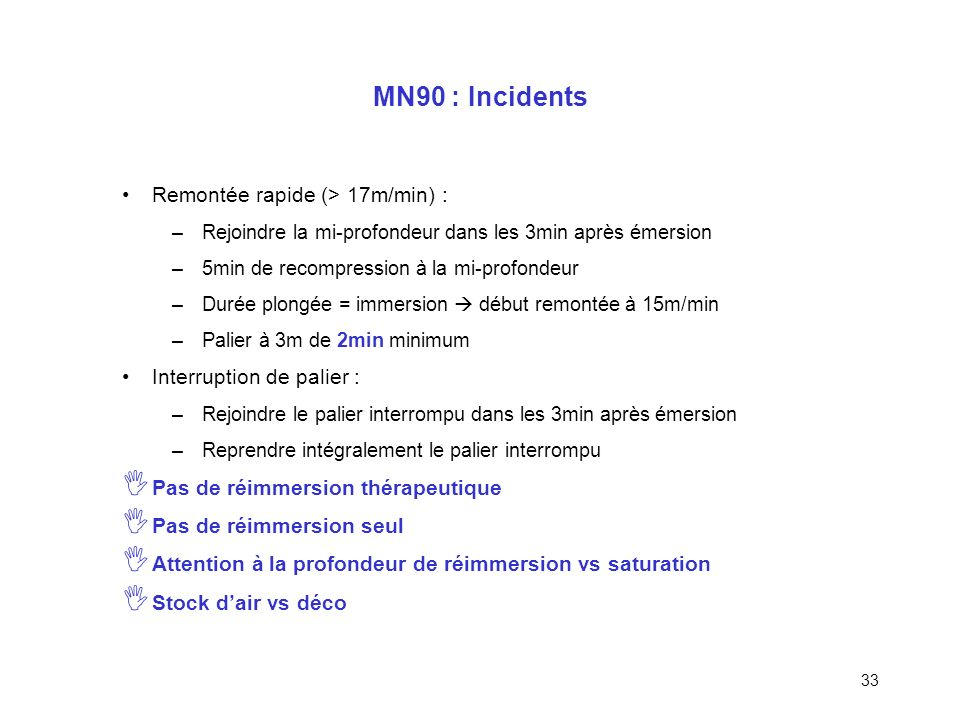 32 MN90 : Erreur de planification Profondeur réelle > profondeur planifiée On conserve la majoration planifiée (> majo. réelle) On calcule les paliers