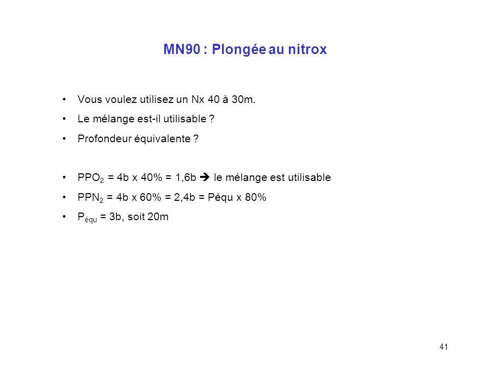 40 MN90 : Plongée au nitrox Utiliser des tables nitrox !!! Qualification nitrox requise Calcul de la profondeur équivalente donnant la même PpN 2 à la