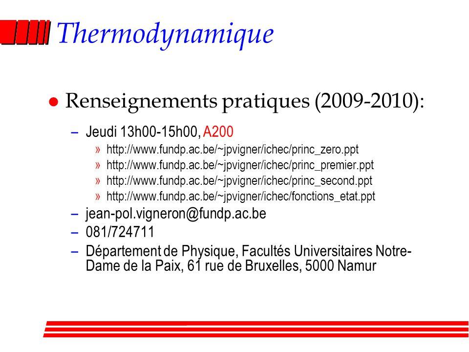 Thermodynamique l Renseignements pratiques (2009-2010): –Jeudi 13h00-15h00, A200 »http://www.fundp.ac.be/~jpvigner/ichec/princ_zero.ppt »http://www.fundp.ac.be/~jpvigner/ichec/princ_premier.ppt »http://www.fundp.ac.be/~jpvigner/ichec/princ_second.ppt »http://www.fundp.ac.be/~jpvigner/ichec/fonctions_etat.ppt –jean-pol.vigneron@fundp.ac.be –081/724711 –Département de Physique, Facultés Universitaires Notre- Dame de la Paix, 61 rue de Bruxelles, 5000 Namur
