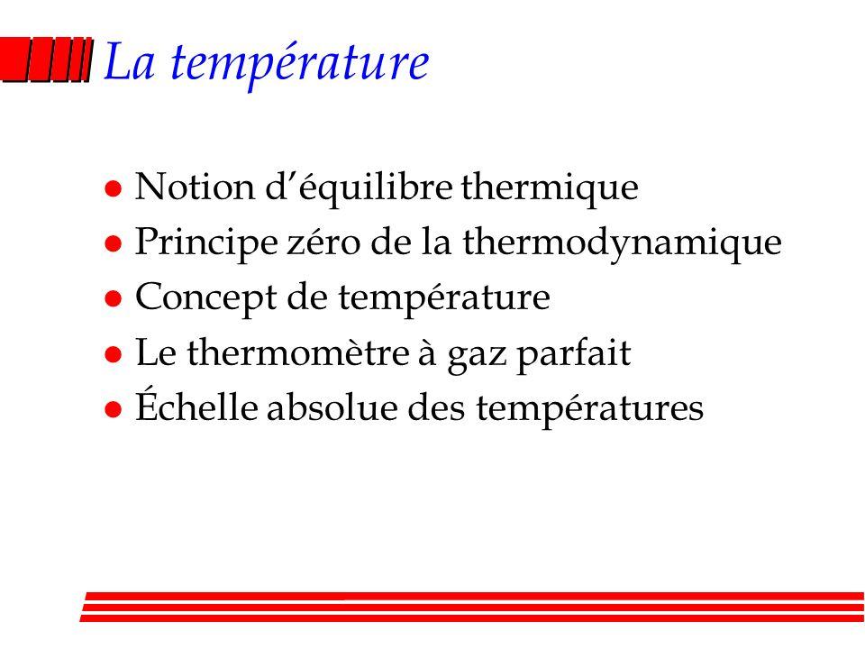 La température l Notion déquilibre thermique l Principe zéro de la thermodynamique l Concept de température l Le thermomètre à gaz parfait l Échelle absolue des températures