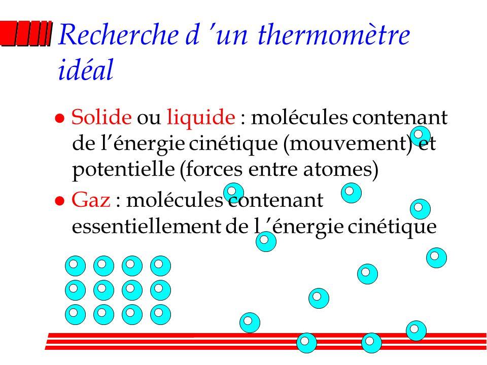 Recherche d un thermomètre idéal l Solide ou liquide : molécules contenant de lénergie cinétique (mouvement) et potentielle (forces entre atomes) l Gaz : molécules contenant essentiellement de l énergie cinétique