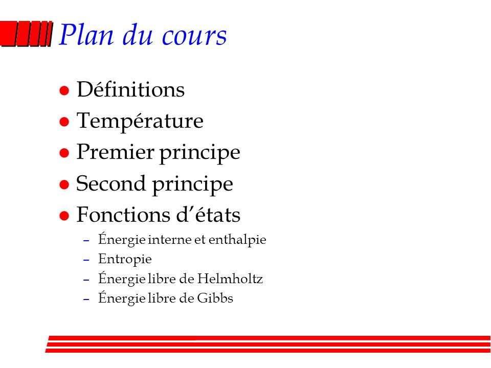 Plan du cours l Définitions l Température l Premier principe l Second principe l Fonctions détats –Énergie interne et enthalpie –Entropie –Énergie libre de Helmholtz –Énergie libre de Gibbs