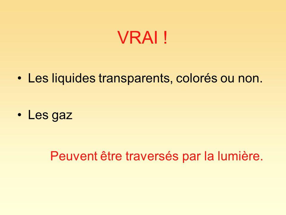 VRAI ! Les liquides transparents, colorés ou non. Les gaz Peuvent être traversés par la lumière.