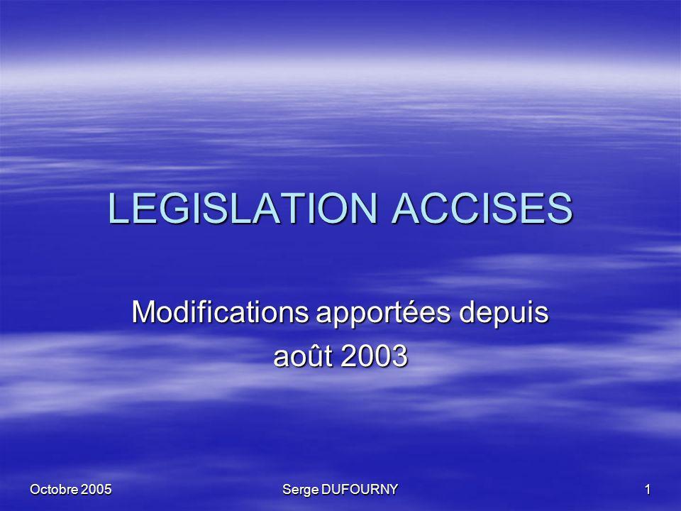 Octobre 2005 Serge DUFOURNY 1 LEGISLATION ACCISES Modifications apportées depuis août 2003