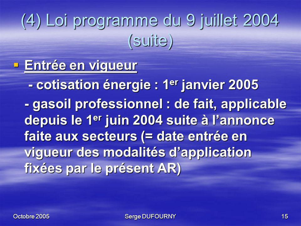 Octobre 2005Serge DUFOURNY15 (4) Loi programme du 9 juillet 2004 (suite) Entrée en vigueur Entrée en vigueur - cotisation énergie : 1 er janvier 2005