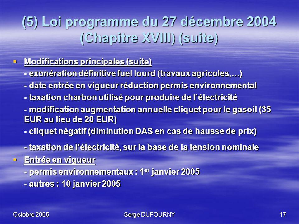 Octobre 2005Serge DUFOURNY17 (5) Loi programme du 27 décembre 2004 (Chapitre XVIII) (suite) Modifications principales (suite) Modifications principale