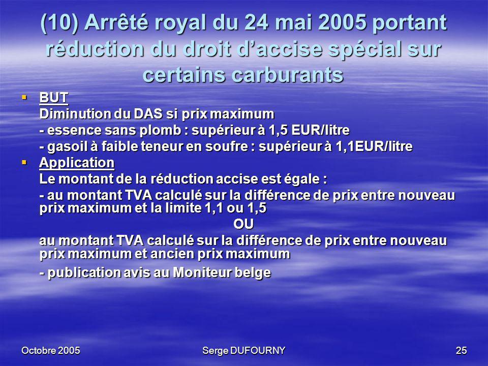 Octobre 2005Serge DUFOURNY25 (10) Arrêté royal du 24 mai 2005 portant réduction du droit daccise spécial sur certains carburants BUT BUT Diminution du