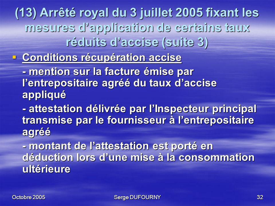 Octobre 2005Serge DUFOURNY32 (13) Arrêté royal du 3 juillet 2005 fixant les mesures dapplication de certains taux réduits daccise (suite 3) Conditions