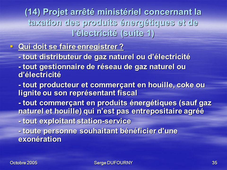 Octobre 2005Serge DUFOURNY35 (14) Projet arrêté ministériel concernant la taxation des produits énergétiques et de lélectricité (suite 1) Qui doit se