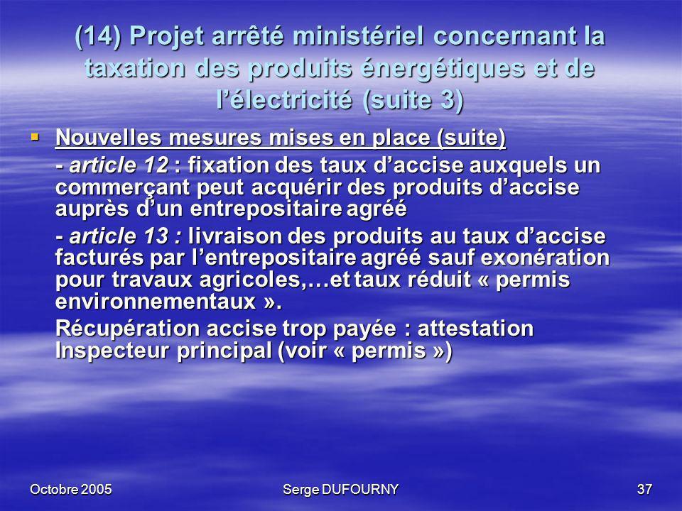 Octobre 2005Serge DUFOURNY37 (14) Projet arrêté ministériel concernant la taxation des produits énergétiques et de lélectricité (suite 3) Nouvelles me