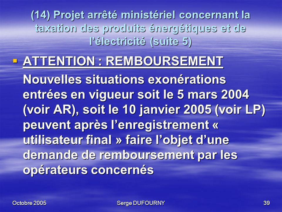 Octobre 2005Serge DUFOURNY39 (14) Projet arrêté ministériel concernant la taxation des produits énergétiques et de lélectricité (suite 5) ATTENTION :