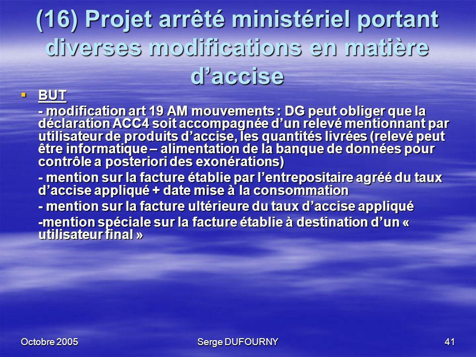 Octobre 2005Serge DUFOURNY41 (16) Projet arrêté ministériel portant diverses modifications en matière daccise BUT BUT - modification art 19 AM mouveme