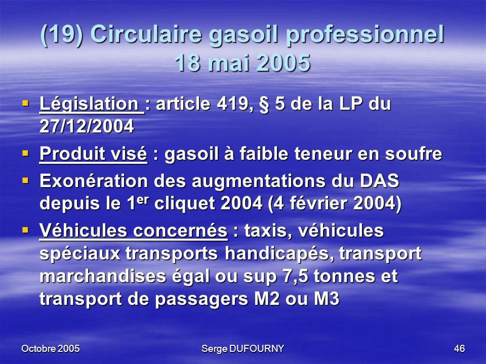 Octobre 2005Serge DUFOURNY46 (19) Circulaire gasoil professionnel 18 mai 2005 Législation : article 419, § 5 de la LP du 27/12/2004 Législation : arti