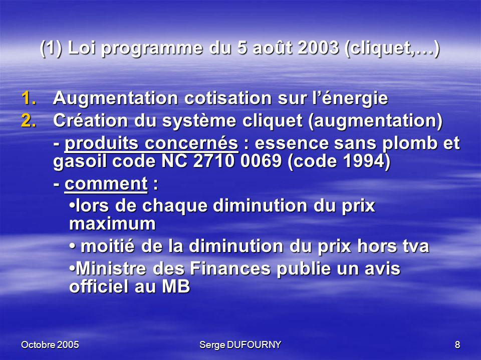 Octobre 2005Serge DUFOURNY19 (6) Loi programme du 11 juillet 2005 (suite 1) Conditions Conditions - essence à faible teneur en soufre : au moins 7% vol bioéthanol (code NC 2207 10 00 – 99%vol ou ETBE code 2909 1900) - gasoil à faible teneur en soufre : 2,45 % vol EMAG (code NC 3824 90 99 – norme NBN-EN 14214) - huile de colza code NC 1514 utilisée comme carburant