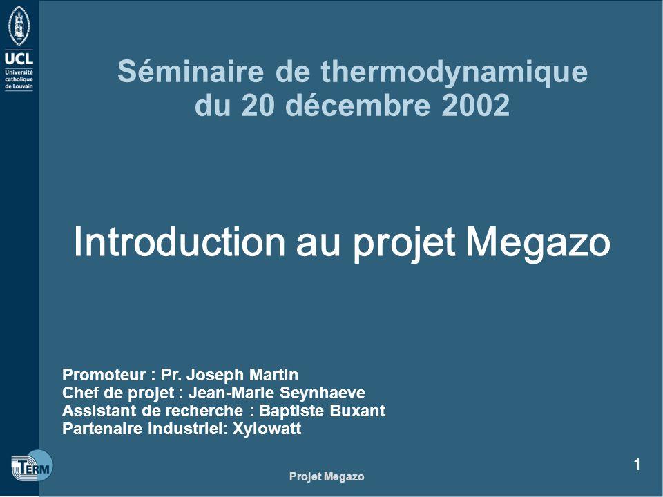 Projet Megazo 1 Séminaire de thermodynamique du 20 décembre 2002 Introduction au projet Megazo Promoteur : Pr. Joseph Martin Chef de projet : Jean-Mar