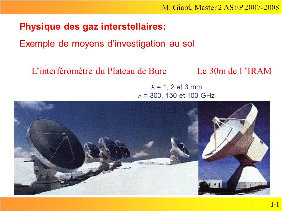 M. Giard, Master 2 ASEP 2007-2008 I-1 Le 30m de l IRAM Physique des gaz interstellaires: Exemple de moyens dinvestigation au sol Linterféromètre du Pl