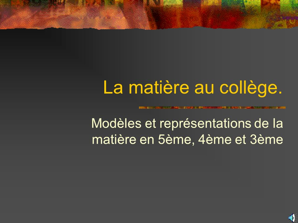 La matière au collège. Modèles et représentations de la matière en 5ème, 4ème et 3ème