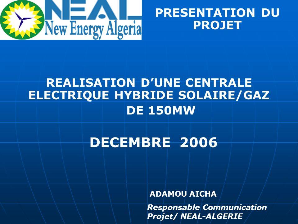 REALISATION DUNE CENTRALE ELECTRIQUE HYBRIDE SOLAIRE/GAZ DE 150MW DECEMBRE 2006 ADAMOU AICHA Responsable Communication Projet/ NEAL-ALGERIE PRESENTATI