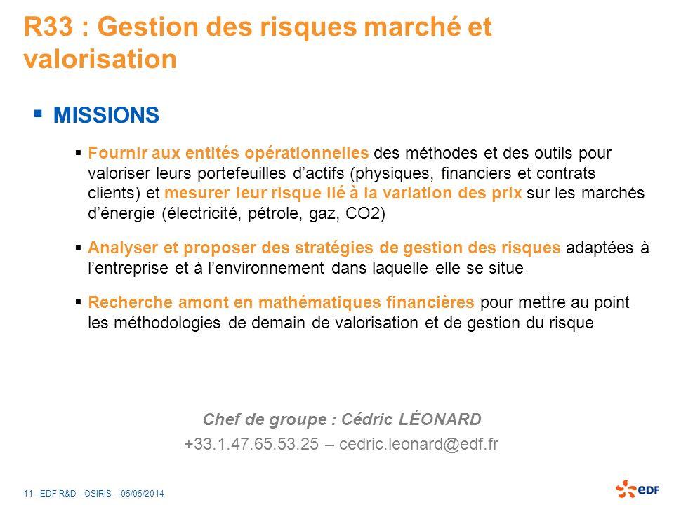 11 - EDF R&D - OSIRIS - 05/05/2014 R33 : Gestion des risques marché et valorisation MISSIONS Fournir aux entités opérationnelles des méthodes et des o
