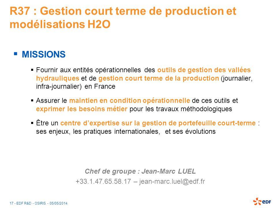 17 - EDF R&D - OSIRIS - 05/05/2014 R37 : Gestion court terme de production et modélisations H2O MISSIONS Fournir aux entités opérationnelles des outil