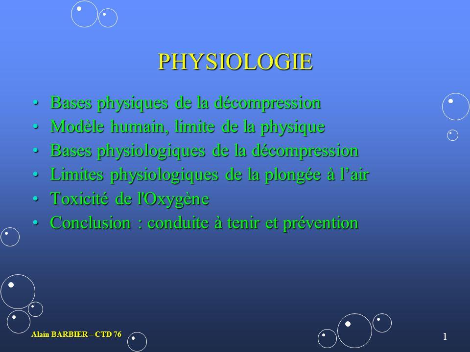 1 Alain BARBIER – CTD 76 PHYSIOLOGIE Bases physiques de la décompressionBases physiques de la décompression Modèle humain, limite de la physiqueModèle humain, limite de la physique Bases physiologiques de la décompressionBases physiologiques de la décompression Limites physiologiques de la plongée à lairLimites physiologiques de la plongée à lair Toxicité de l OxygèneToxicité de l Oxygène Conclusion : conduite à tenir et préventionConclusion : conduite à tenir et prévention