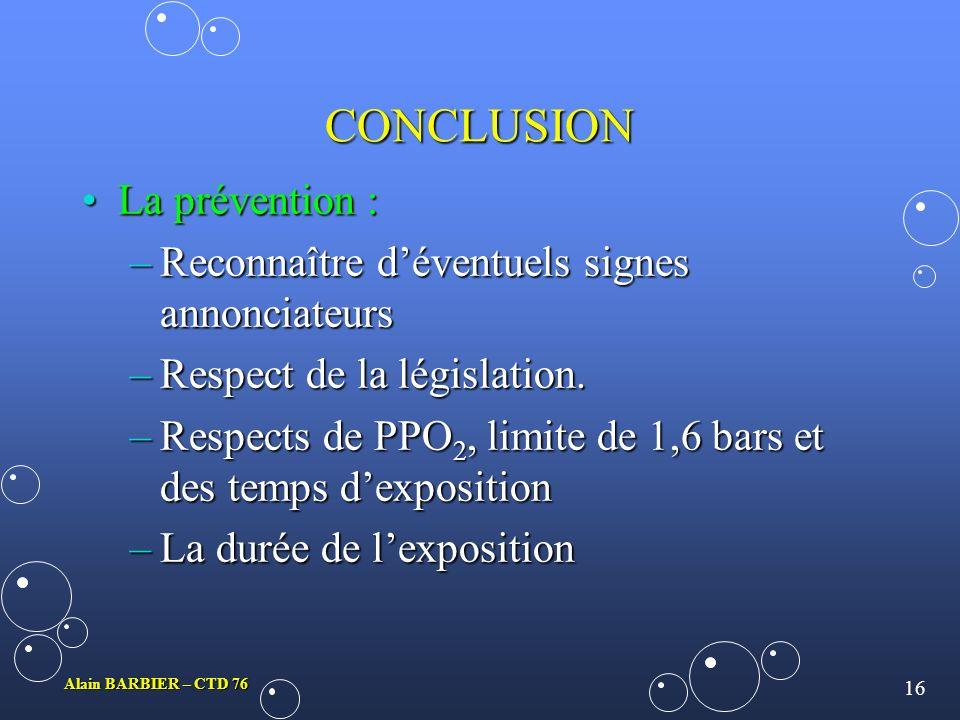 15 Alain BARBIER – CTD 76 CONCLUSION La conduite à tenir en présence daccident hyperoxique :La conduite à tenir en présence daccident hyperoxique : –É
