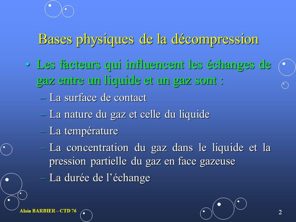 2 Alain BARBIER – CTD 76 Bases physiques de la décompression Les facteurs qui influencent les échanges de gaz entre un liquide et un gaz sont :Les facteurs qui influencent les échanges de gaz entre un liquide et un gaz sont : –La surface de contact –La nature du gaz et celle du liquide –La température –La concentration du gaz dans le liquide et la pression partielle du gaz en face gazeuse –La durée de léchange