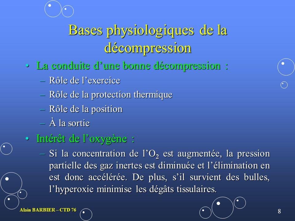 8 Alain BARBIER – CTD 76 Bases physiologiques de la décompression La conduite dune bonne décompression :La conduite dune bonne décompression : –Rôle de lexercice –Rôle de la protection thermique –Rôle de la position –À la sortie Intérêt de loxygène :Intérêt de loxygène : –Si la concentration de lO 2 est augmentée, la pression partielle des gaz inertes est diminuée et lélimination en est donc accélérée.