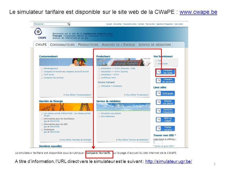 Le simulateur tarifaire est disponible sur le site web de la CWaPE : www.cwape.bewww.cwape.be Le simulateur tarifaire est disponible sous la rubrique : comparer les tarifs sur la page daccueil du site Internet de la CWaPE.