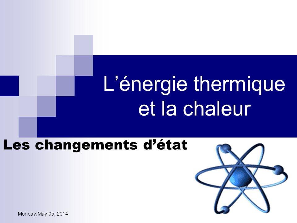 Monday, May 05, 2014 Lénergie thermique et la chaleur Les changements détat