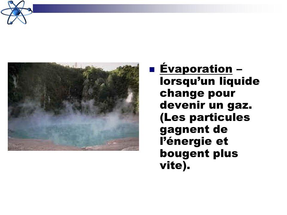 Évaporation – lorsquun liquide change pour devenir un gaz. (Les particules gagnent de lénergie et bougent plus vite).